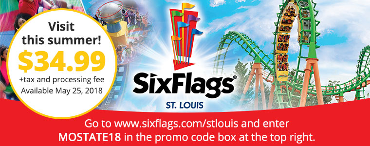 Visit Six Flags St. Louis this summer! $34.99 +tax and prcessing fee Available May 25, 2018. Go to www.sixflags.com/stlouis and enter MOSTATE18 in the promo code box at the top right.